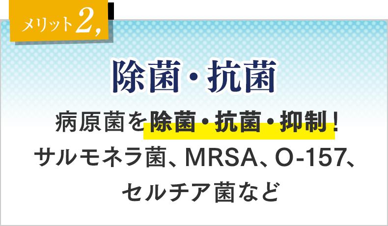 メリット② 除菌・抗菌 病原菌を除菌・抗菌・抑制!サルモネラ菌、MRSA、O-157、セルチア菌など